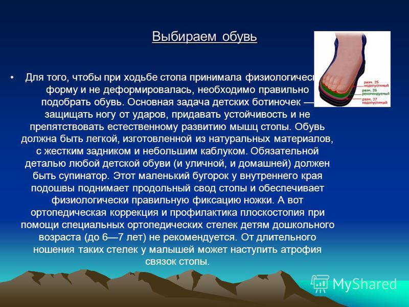 Выбираем обувь Для того, чтобы при ходьбе стопа принимала физиологическую форму и не деформировалась, необходимо правильно подобрать обувь. Основная задача детских ботиночек защищать ногу от ударов, придавать устойчивость и не препятствовать естестве
