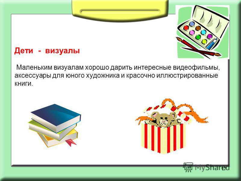 Дети - визуалы Маленьким визуалам хорошо дарить интересные видеофильмы, аксессуары для юного художника и красочно иллюстрированные книги. 17