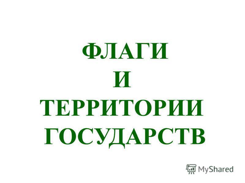 ФЛАГИ И ТЕРРИТОРИИ ГОСУДАРСТВ