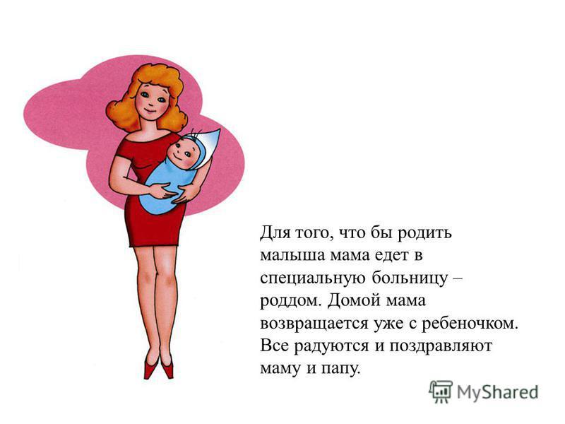 Для того, что бы родить малыша мама едет в специальную больницу – роддом. Домой мама возвращается уже с ребеночком. Все радуются и поздравляют маму и папу.