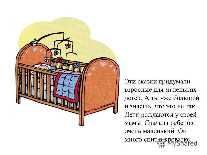 Эти сказки придумали взрослые для маленьких детей. А ты уже большой и знаешь, что это не так. Дети рождаются у своей мамы. Сначала ребенок очень маленький. Он много спит в кроватке.