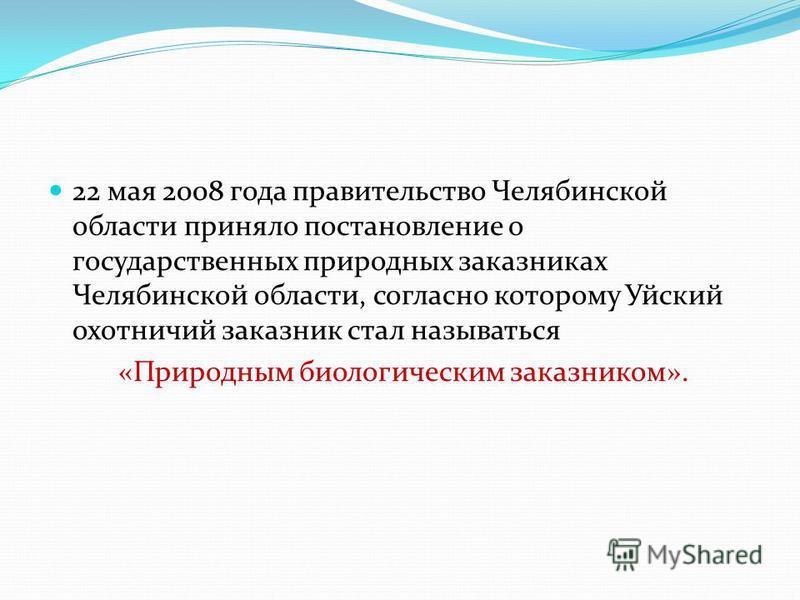 22 мая 2008 года правительство Челябинской области приняло постановление о государственных природных заказниках Челябинской области, согласно которому Уйский охотничий заказник стал называться «Природным биологическим заказником».