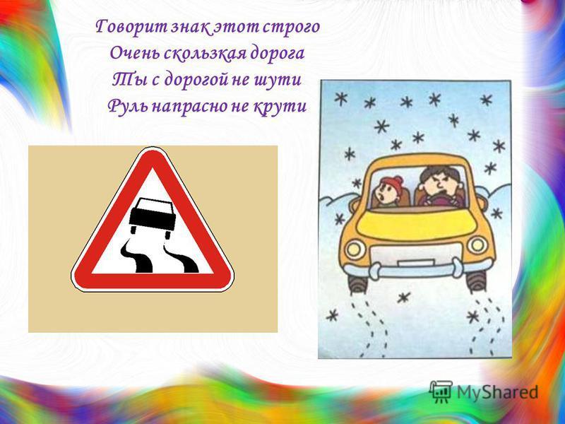 Говорит знак этот строго Очень скользкая дорога Ты с дорогой не шути Руль напрасно не крути