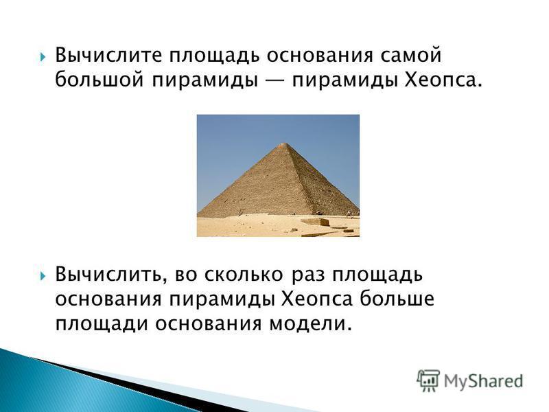 Вычислите площадь основания самой большой пирамиды пирамиды Хеопса. Вычислить, во сколько раз площадь основания пирамиды Хеопса больше площади основания модели.
