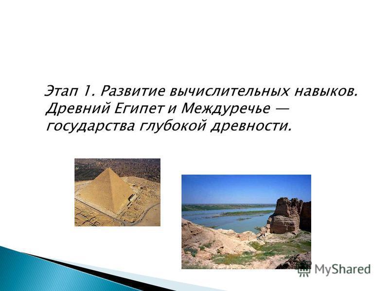 Этап 1. Развитие вычислительных навыков. Древний Египет и Междуречье государства глубокой древности.