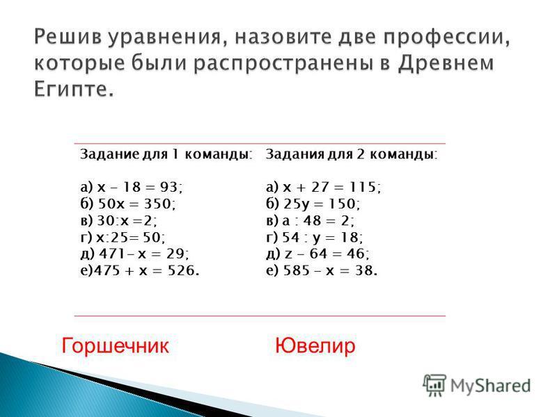 Задание для 1 команды: а) х - 18 = 93; б) 50x = 350; в) 30:x =2; г) x:25= 50; д) 471- х = 29; е)475 + х = 526. Задания для 2 команды: а) х + 27 = 115; б) 25 у = 150; в) а : 48 = 2; г) 54 : у = 18; д) z - 64 = 46; е) 585 - х = 38. Горшечник Ювелир
