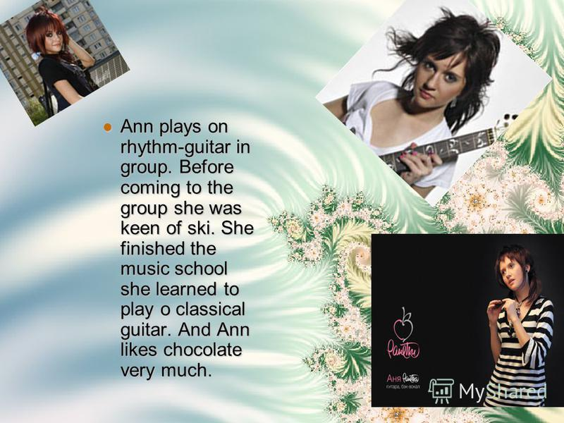 Ann plays on rhythm-guitar in group. Before coming to the group she was keen of ski. She finished the music school she learned to play o classical guitar. And Ann likes chocolate very much.
