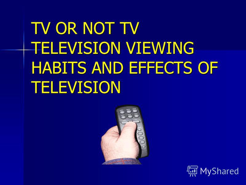 TV OR NOT TV TELEVISION VIEWING HABITS AND EFFECTS OF TELEVISION