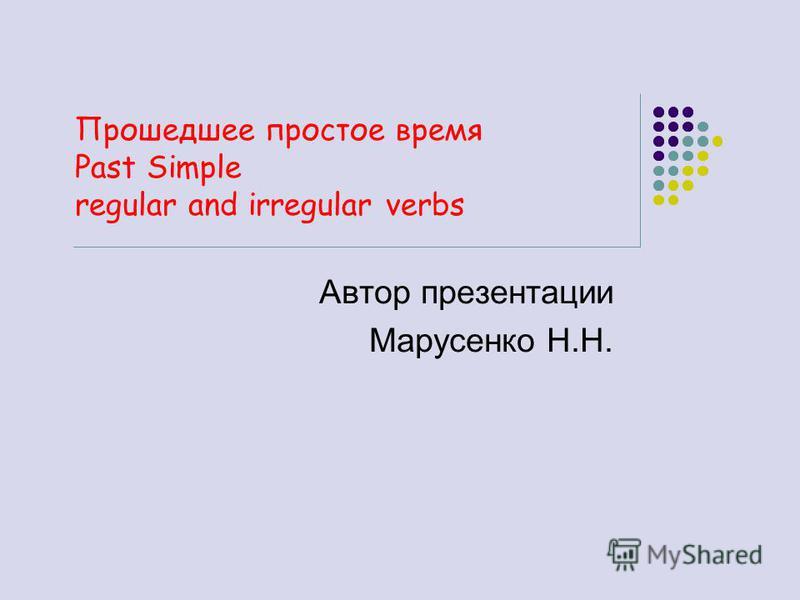Прошедшее простое время Past Simple regular and irregular verbs Автор презентации Марусенко Н.Н.