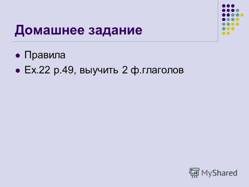 Домашнее задание Правила Ex.22 p.49, выучить 2 ф.глаголов