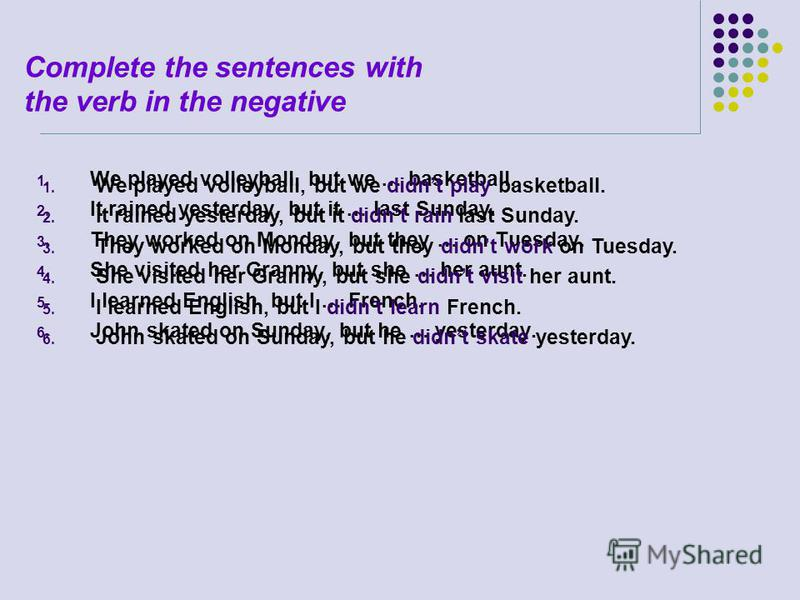Complete the sentences with the verb in the negative 1. We played volleyball, but we … basketball. 2. It rained yesterday, but it … last Sunday. 3. They worked on Monday, but they … on Tuesday. 4. She visited her Granny, but she … her aunt. 5. I lear
