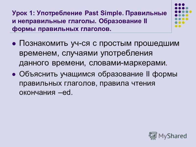 Урок 1: Употребление Past Simple. Правильные и неправильные глаголы. Образование II формы правильных глаголов. Познакомить уч-ся с простым прошедшим временем, случаями употребления данного времени, словами-маркерами. Объяснить учащимся образование II