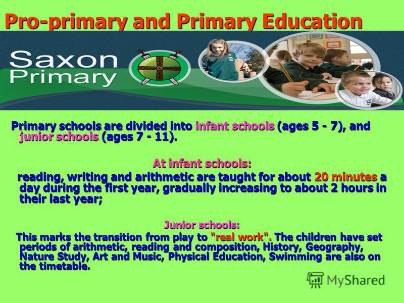Pro-primary and Primary Education Primary schools are divided into infant schools (ages 5 - 7), and junior schools (ages 7 - 11). Primary schools are divided into infant schools (ages 5 - 7), and junior schools (ages 7 - 11). At infant schools: readi