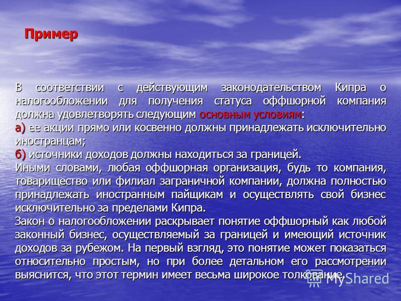 Пример В соответствии с действующим законодательством Кипра о налогообложении для получения статуса оффшорной компания должна удовлетворять следующим основным условиям: a) ее акции прямо или косвенно должны принадлежать исключительно иностранцам; б)