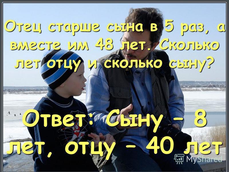 Отец старше сына в 5 раз, а вместе им 48 лет. Сколько лет отцу и сколько сыну? Ответ: Сыну – 8 лет, отцу – 40 лет