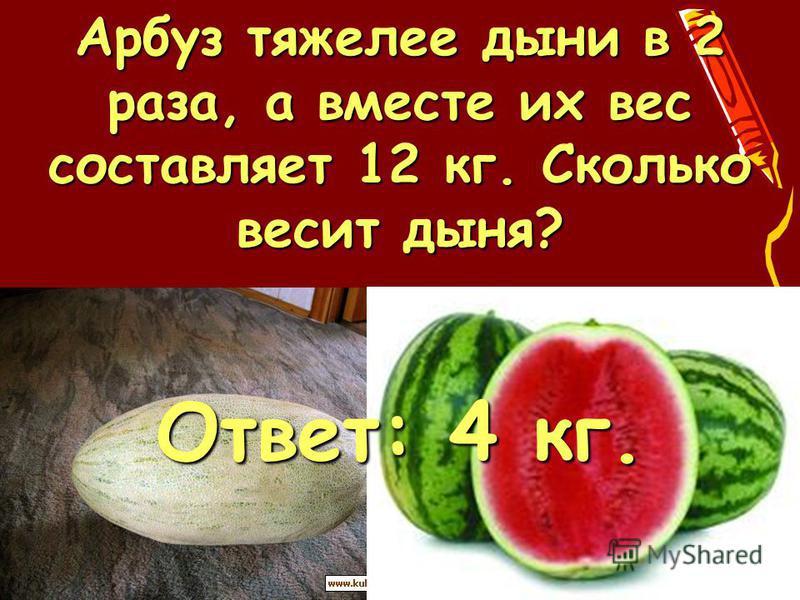 Арбуз тяжелее дыни в 2 раза, а вместе их вес составляет 12 кг. Сколько весит дыня? Ответ: 4 кг.