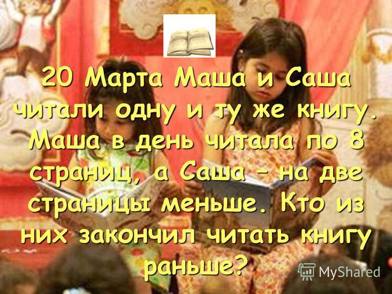 20 Марта Маша и Саша читали одну и ту же книгу. Маша в день читала по 8 страниц, а Саша – на две страницы меньше. Кто из них закончил читать книгу раньше?