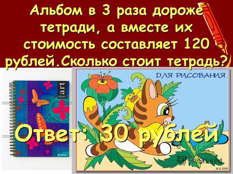 Ответ: 30 рублей Альбом в 3 раза дороже тетради, а вместе их стоимость составляет 120 рублей.Сколько стоит тетрадь?