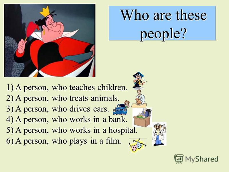 Who are these people? 1) A person, who teaches children. 2) A person, who treats animals. 3) A person, who drives cars. 4) A person, who works in a bank. 5) A person, who works in a hospital. 6) A person, who plays in a film.