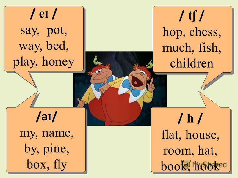 / e ɪ / say, pot, way, bed, play, honey /a ɪ / my, name, by, pine, box, fly / t ʃ / hop, chess, much, fish, children / h / flat, house, room, hat, book, hook