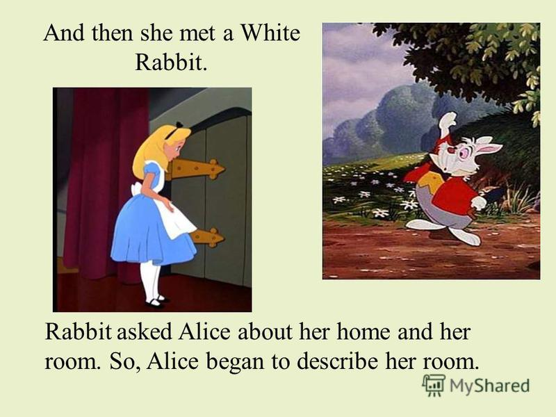 And then she met a White Rabbit. Rabbit asked Alice about her home and her room. So, Alice began to describe her room.