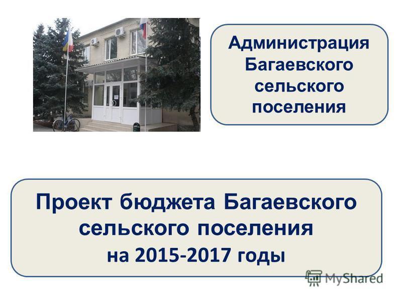 Проект бюджета Багаевского сельского поселения на 2015-2017 годы Администрация Багаевского сельского поселения