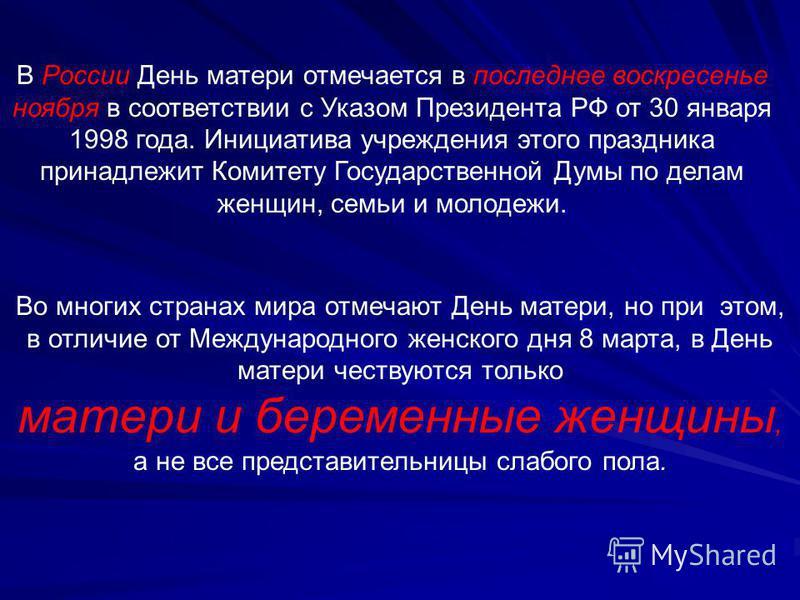 В России День матери отмечается в последнее воскресенье ноября в соответствии с Указом Президента РФ от 30 января 1998 года. Инициатива учреждения этого праздника принадлежит Комитету Государственной Думы по делам женщин, семьи и молодежи. Во многих