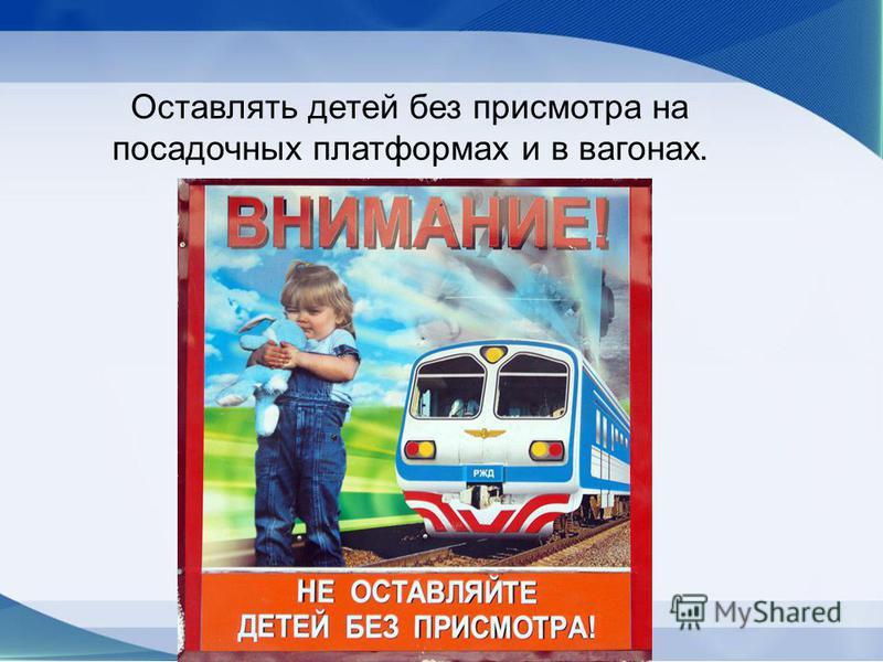 Оставлять детей без присмотра на посадочных платформах и в вагонах.