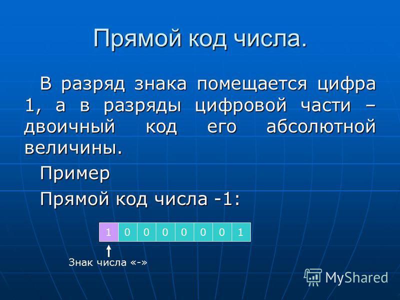 Прямой код числа. В разряд знака помещается цифра 1, а в разряды цифровой части – двоичный код его абсолютной величины. Пример Прямой код числа -1: 10000001 Знак числа «-»