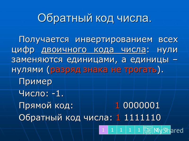 Обратный код числа. Получается инвертированием всех цифр двоичного кода числа: нули заменяются единицами, а единицы – нулями (разряд знака не трогать). Пример Число: -1. Прямой код: 1 0000001 Обратный код числа: 1 1111110 11111110