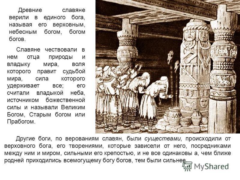 Древние славяне верили в единого бога, называя его верховным, небесным богом, богом богов. Другие боги, по верованиям славян, были существами, происходили от верховного бога, его творениями, которые зависели от него, посредниками между ним и миром, с