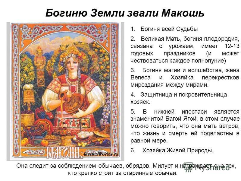Богиню Земли звали Макошь 1. Богиня всей Судьбы 2. Великая Мать, богиня плодородия, связана с урожаем, имеет 12-13 годовых праздников (и может чествоваться каждое полнолуние) 3. Богиня магии и волшебства, жена Велеса и Хозяйка перекрестков мироздания