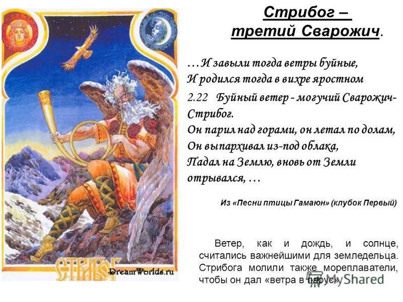 Стрибог – третий Сварожич. …И завыли тогда ветры буйные, И родился тогда в вихре яростном 2.22 Буйный ветер - могучий Cварожич- Стрибог. Он парил над горами, он летал по долам, Он выпархивал из-под облака, Падал на Землю, вновь от Земли отрывался, …