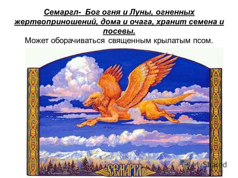 Семаргл- Бог огня и Луны, огненных жертвоприношений, дома и очага, хранит семена и посевы. Может оборачиваться священным крылатым псом.