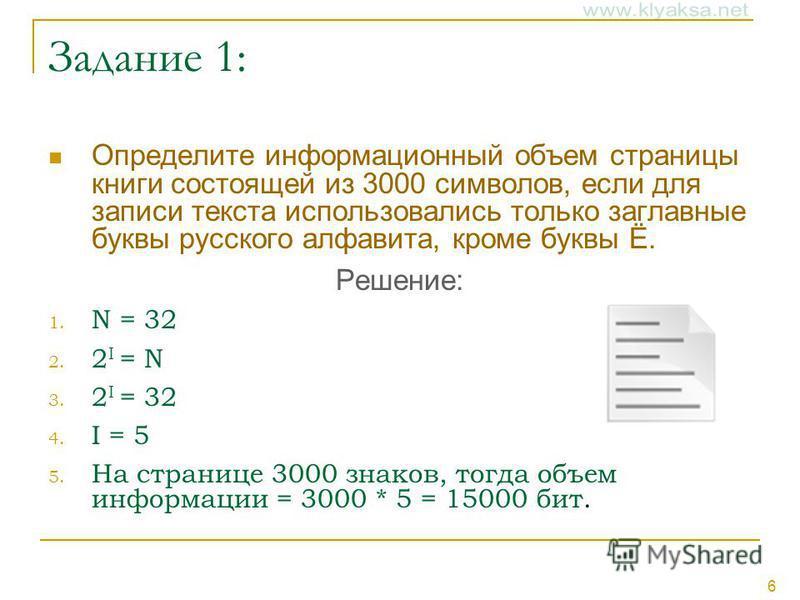 6 Задание 1: Определите информационный объем страницы книги состоящей из 3000 символов, если для записи текста использовались только заглавные буквы русского алфавита, кроме буквы Ё. Решение: 1. N = 32 2. 2 I = N 3. 2 I = 32 4. I = 5 5. На странице 3