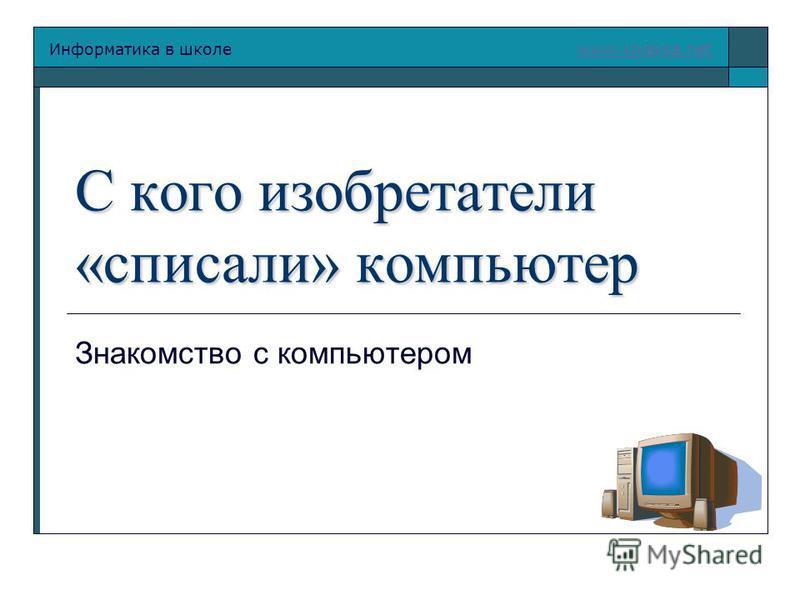Информатика в школе www.klyaksa.netwww.klyaksa.net С кого изобретатели «списали» компьютер Знакомство с компьютером
