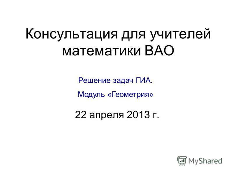 Консультация для учителей математики ВАО 22 апреля 2013 г. Решение задач ГИА. Модуль «Геометрия»