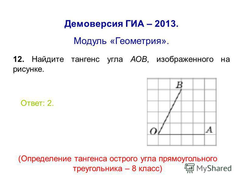 Демоверсия ГИА – 2013. Модуль «Геометрия». 12. Найдите тангенс угла АОВ, изображенного на рисунке. Ответ: 2. (Определение тангенса острого угла прямоугольного треугольника – 8 класс)