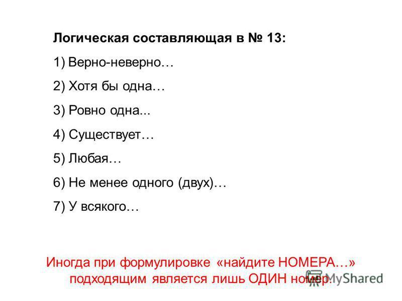 Логическая составляющая в 13: 1)Верно-неверно… 2) Хотя бы одна… 3) Ровно одна... 4) Существует… 5) Любая… 6) Не менее одного (двух)… 7) У всякого… Иногда при формулировке «найдите НОМЕРА…» подходящим является лишь ОДИН номер.