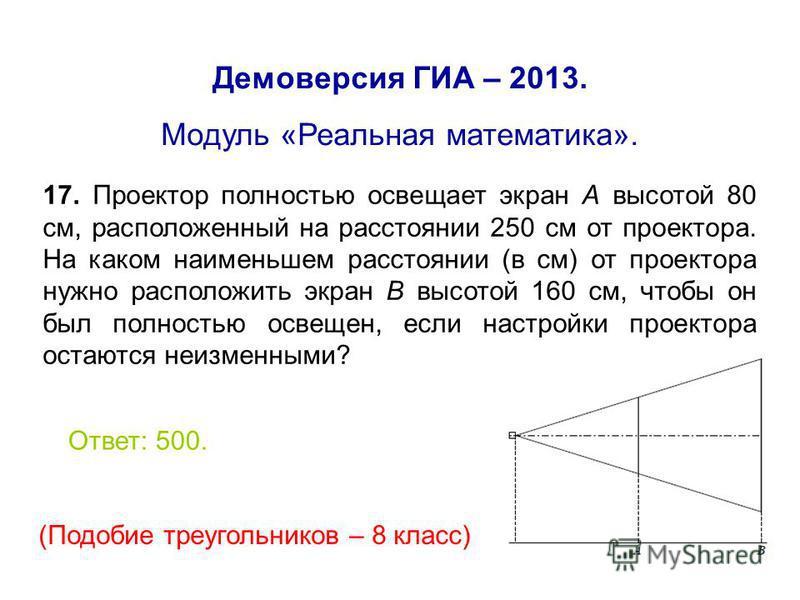 Демоверсия ГИА – 2013. Модуль «Реальная математика». 17. Проектор полностью освещает экран А высотой 80 см, расположенный на расстоянии 250 см от проектора. На каком наименьшем расстоянии (в см) от проектора нужно расположить экран В высотой 160 см,