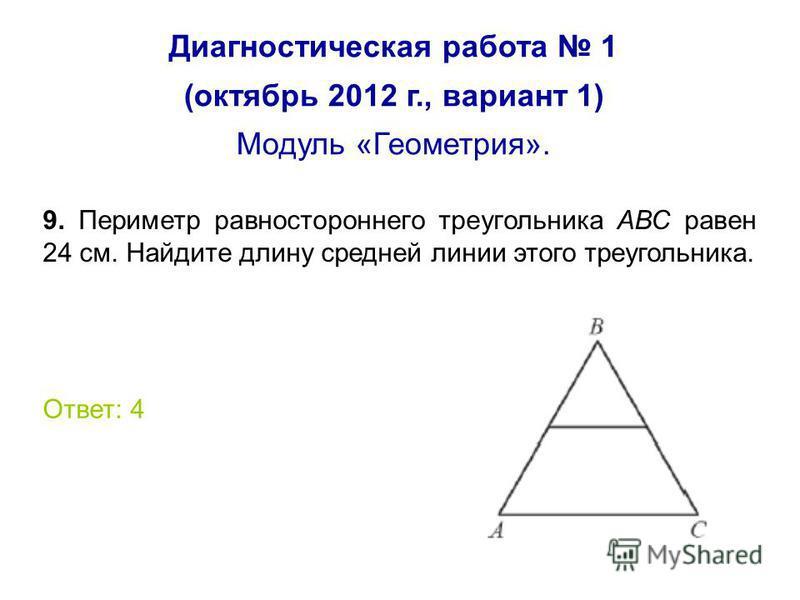 Диагностическая работа 1 (октябрь 2012 г., вариант 1) Модуль «Геометрия». 9. Периметр равностороннего треугольника АВС равен 24 см. Найдите длину средней линии этого треугольника. Ответ: 4