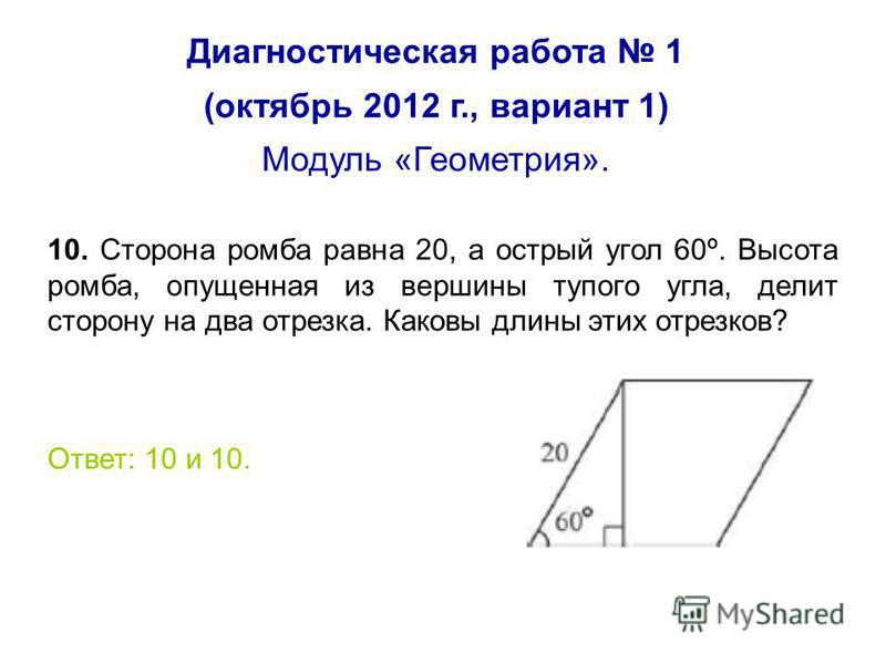 Диагностическая работа 1 (октябрь 2012 г., вариант 1) Модуль «Геометрия». 10. Сторона ромба равна 20, а острый угол 60º. Высота ромба, опущенная из вершины тупого угла, делит сторону на два отрезка. Каковы длины этих отрезков? Ответ: 10 и 10.