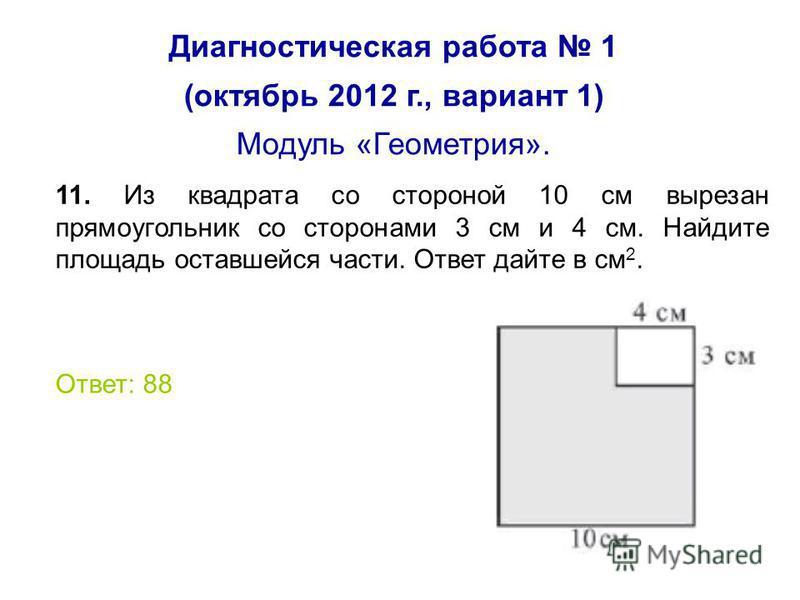 Диагностическая работа 1 (октябрь 2012 г., вариант 1) Модуль «Геометрия». 11. Из квадрата со стороной 10 см вырезан прямоугольник со сторонами 3 см и 4 см. Найдите площадь оставшейся части. Ответ дайте в см 2. Ответ: 88