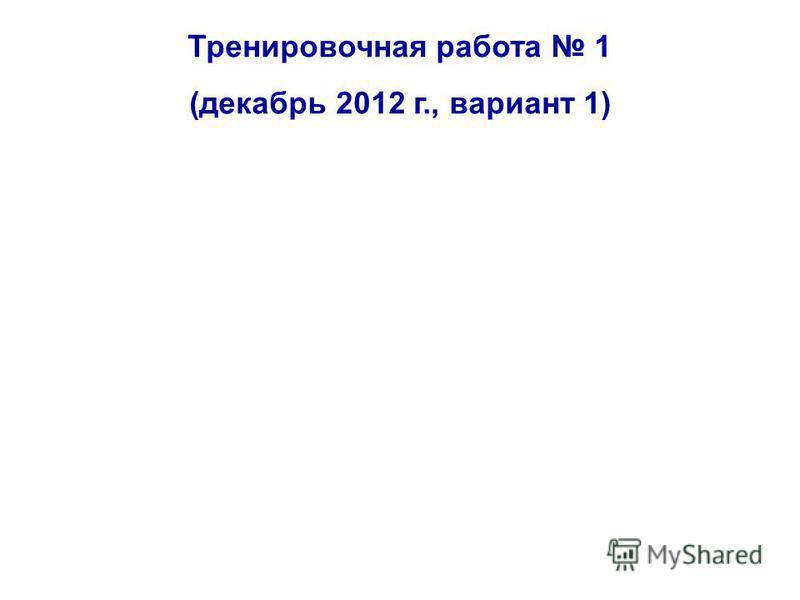 Тренировочная работа 1 (декабрь 2012 г., вариант 1)