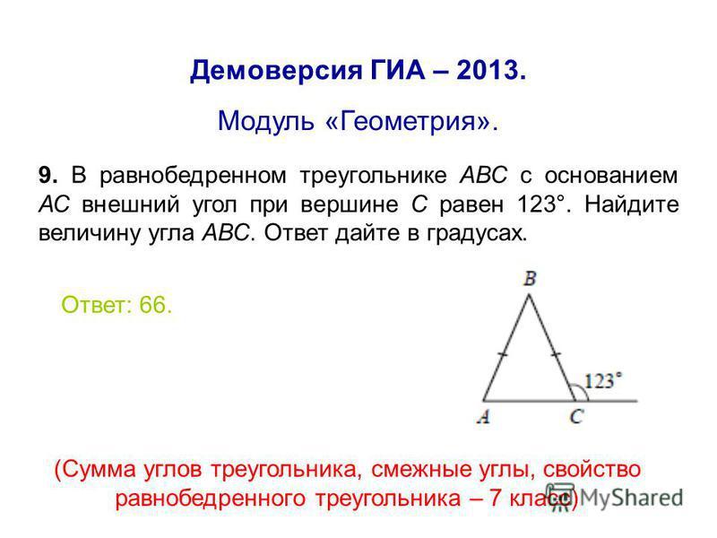 Демоверсия ГИА – 2013. Модуль «Геометрия». 9. В равнобедренном треугольнике АВС с основанием АС внешний угол при вершине С равен 123°. Найдите величину угла АВС. Ответ дайте в градусах. Ответ: 66. (Сумма углов треугольника, смежные углы, свойство рав