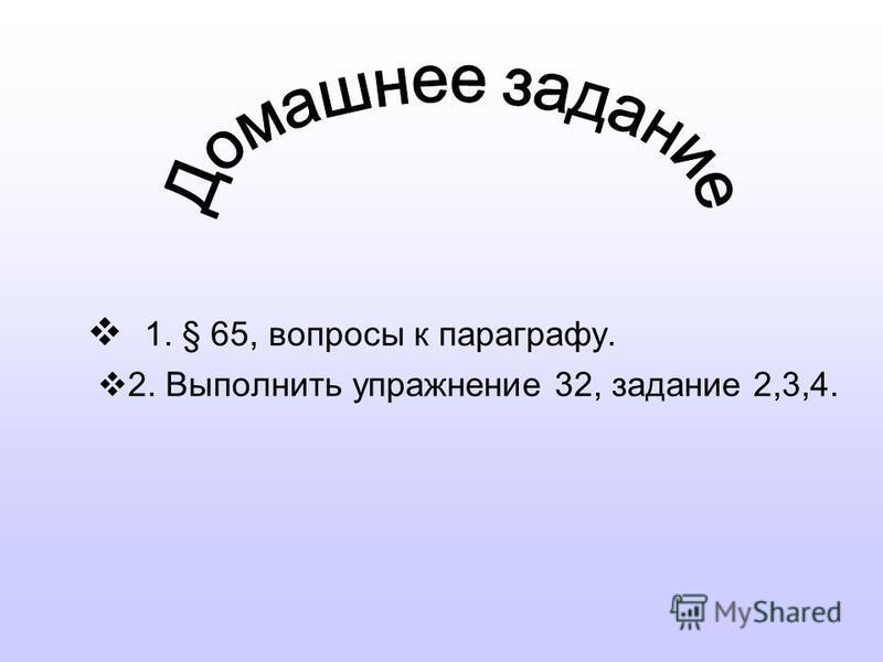 1. § 65, вопросы к параграфу. 2. Выполнить упражнение 32, задание 2,3,4.