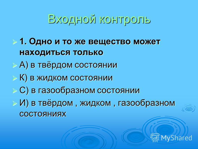 Входной контроль 1. Одно и то же вещество может находиться только 1. Одно и то же вещество может находиться только А) в твёрдом состоянии А) в твёрдом состоянии К) в жидком состоянии К) в жидком состоянии С) в газообразном состоянии С) в газообразном