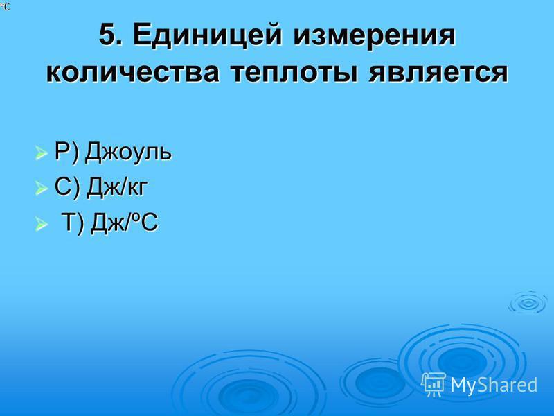 5. Единицей измерения количества теплоты является Р) Джоуль Р) Джоуль С) Дж/кг С) Дж/кг Т) Дж/ºС Т) Дж/ºС