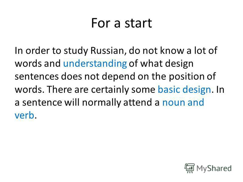 For a start In order to study Russian, do not know a lot of words and understanding of what design sentences does not depend on the position of words. There are certainly some basic design. In a sentence will normally attend a noun and verb.