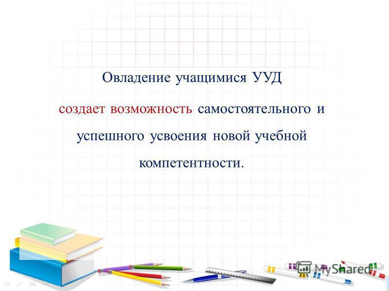 Овладение учащимися УУД создает возможность самостоятельного и успешного усвоения новой учебной компетентности.